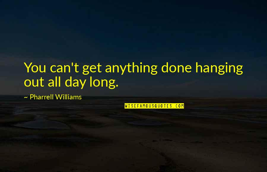 Long Day Without You Quotes By Pharrell Williams: You can't get anything done hanging out all