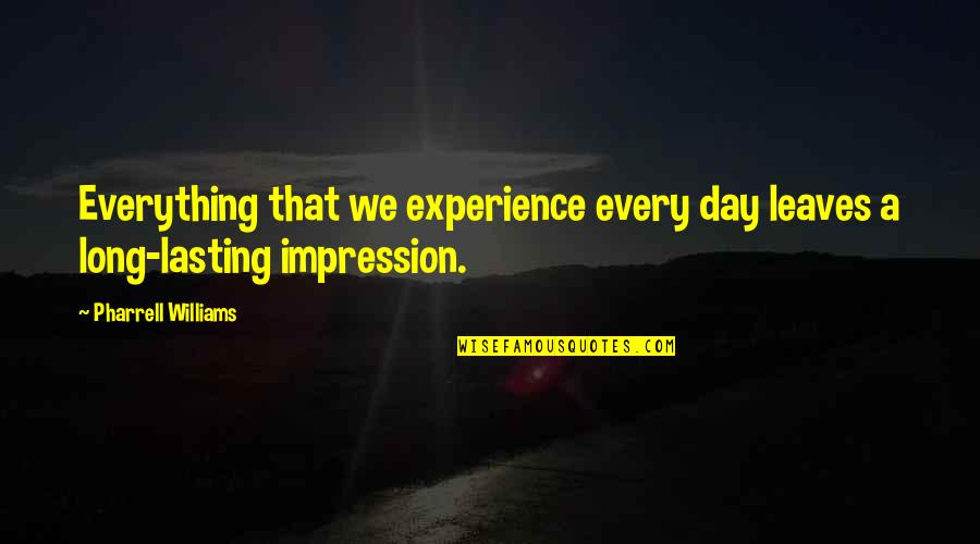 Long Day Without You Quotes By Pharrell Williams: Everything that we experience every day leaves a