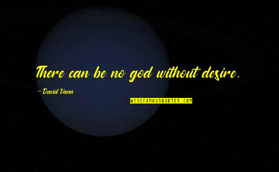 Long Distance Movers Quotes By David Vann: There can be no god without desire.