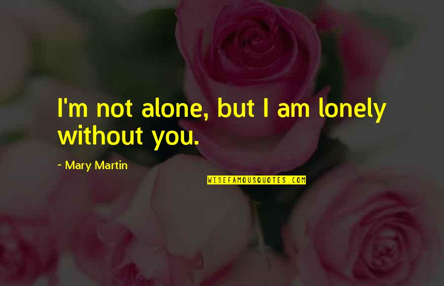 Long Distance Relationship Long Quotes By Mary Martin: I'm not alone, but I am lonely without