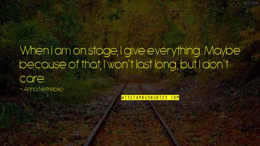 Long Don't Give Up Quotes By Anna Netrebko: When I am on stage, I give everything.