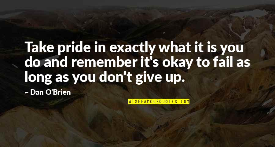 Long Don't Give Up Quotes By Dan O'Brien: Take pride in exactly what it is you