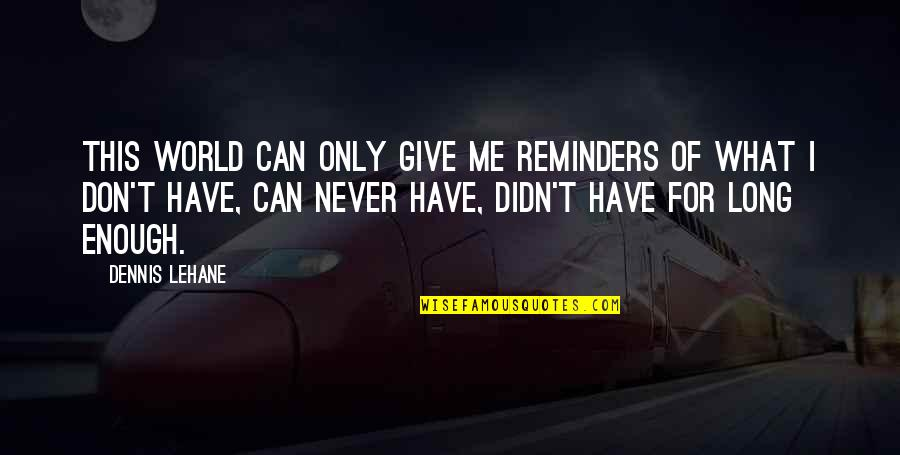 Long Don't Give Up Quotes By Dennis Lehane: This world can only give me reminders of
