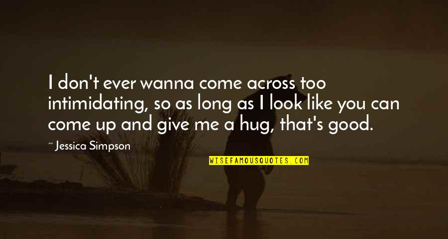 Long Don't Give Up Quotes By Jessica Simpson: I don't ever wanna come across too intimidating,