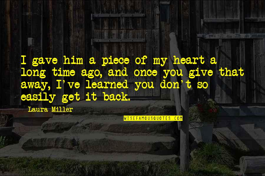 Long Don't Give Up Quotes By Laura Miller: I gave him a piece of my heart