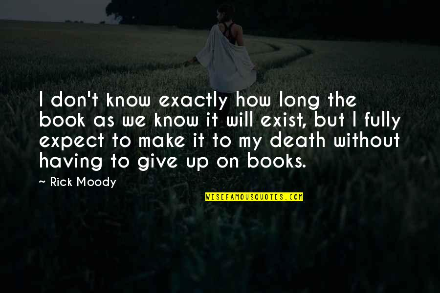 Long Don't Give Up Quotes By Rick Moody: I don't know exactly how long the book