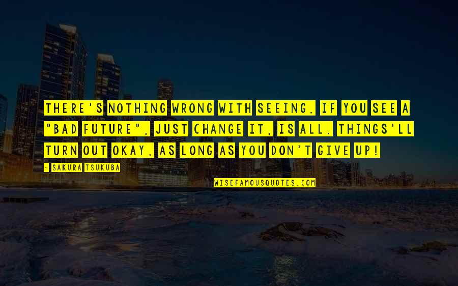 Long Don't Give Up Quotes By Sakura Tsukuba: There's nothing wrong with seeing. If you see