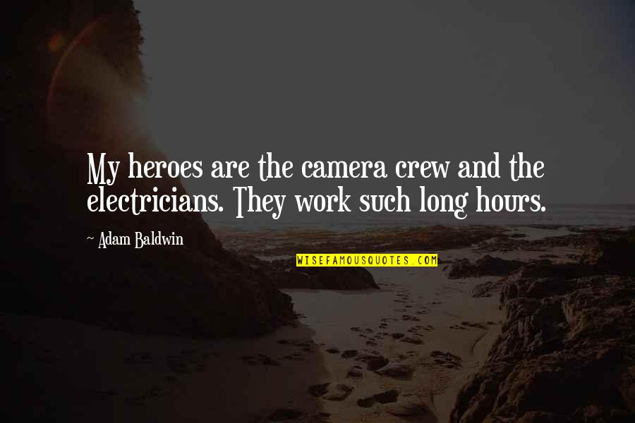 Long Hours Quotes By Adam Baldwin: My heroes are the camera crew and the