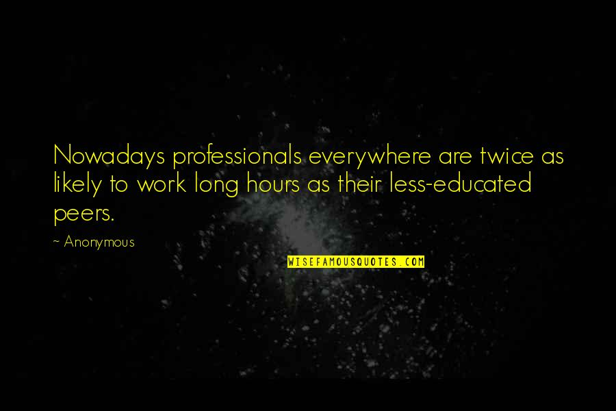 Long Hours Quotes By Anonymous: Nowadays professionals everywhere are twice as likely to