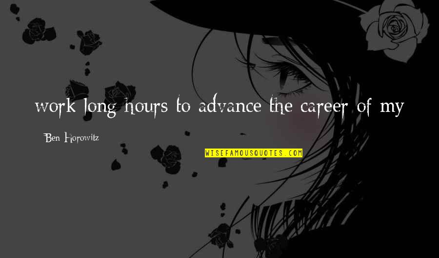Long Hours Quotes By Ben Horowitz: work long hours to advance the career of