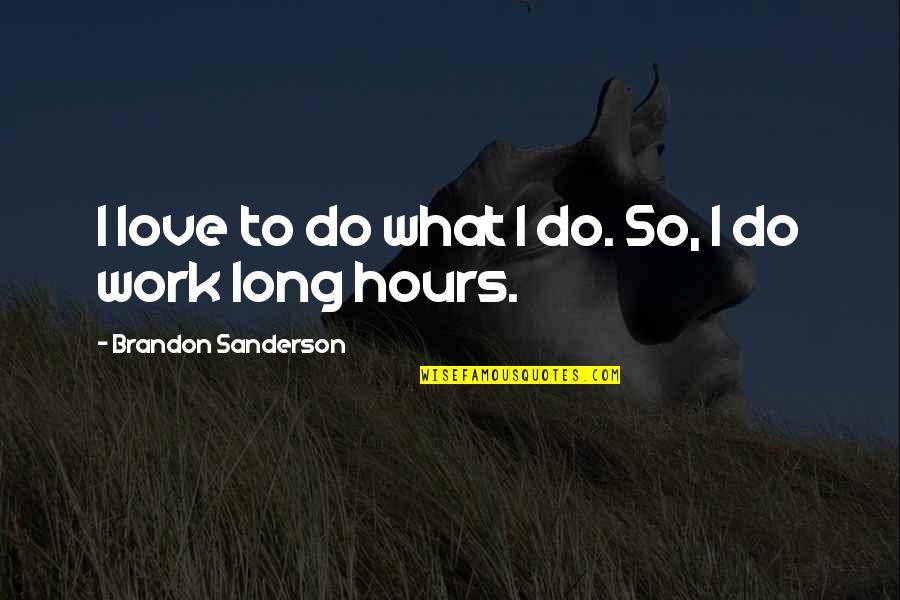 Long Hours Quotes By Brandon Sanderson: I love to do what I do. So,