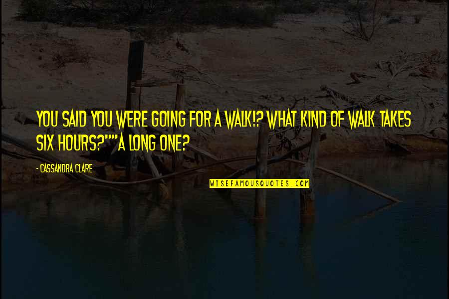 Long Hours Quotes By Cassandra Clare: You said you were going for a walk!?