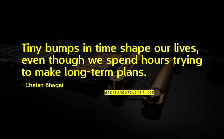 Long Hours Quotes By Chetan Bhagat: Tiny bumps in time shape our lives, even