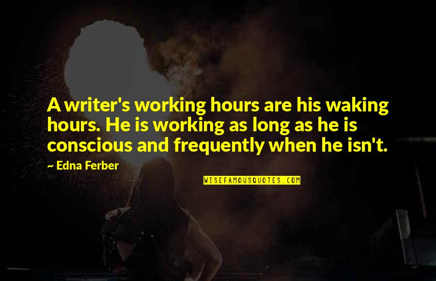 Long Hours Quotes By Edna Ferber: A writer's working hours are his waking hours.