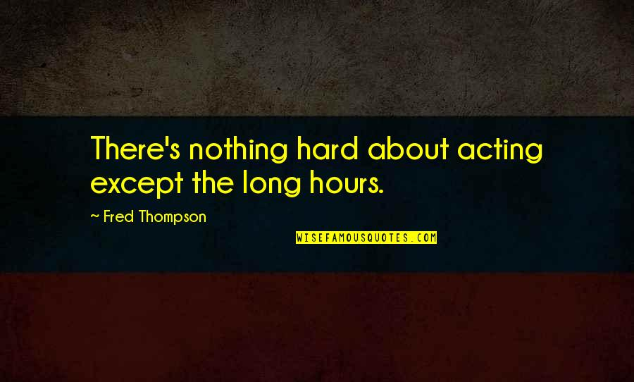 Long Hours Quotes By Fred Thompson: There's nothing hard about acting except the long