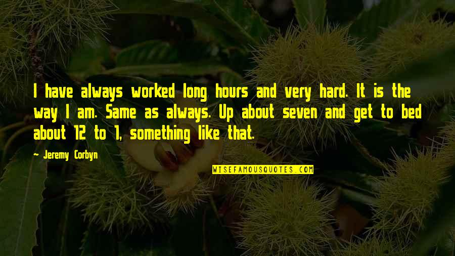 Long Hours Quotes By Jeremy Corbyn: I have always worked long hours and very