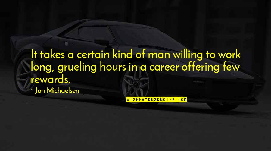 Long Hours Quotes By Jon Michaelsen: It takes a certain kind of man willing