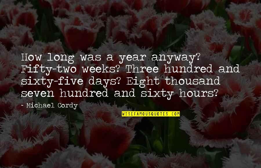 Long Hours Quotes By Michael Cordy: How long was a year anyway? Fifty-two weeks?