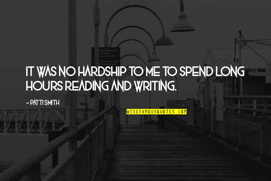 Long Hours Quotes By Patti Smith: It was no hardship to me to spend