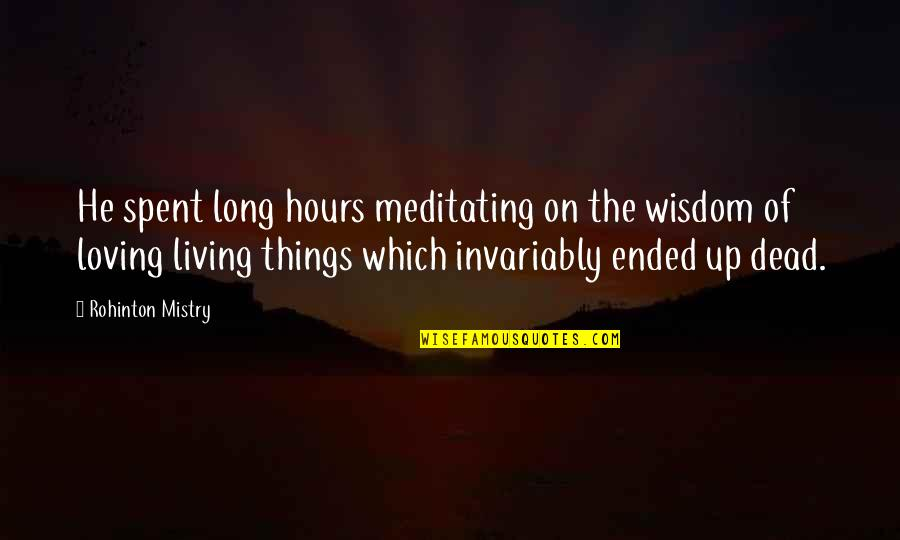 Long Hours Quotes By Rohinton Mistry: He spent long hours meditating on the wisdom