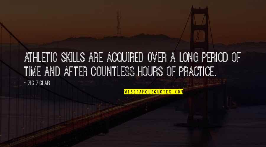 Long Hours Quotes By Zig Ziglar: Athletic skills are acquired over a long period