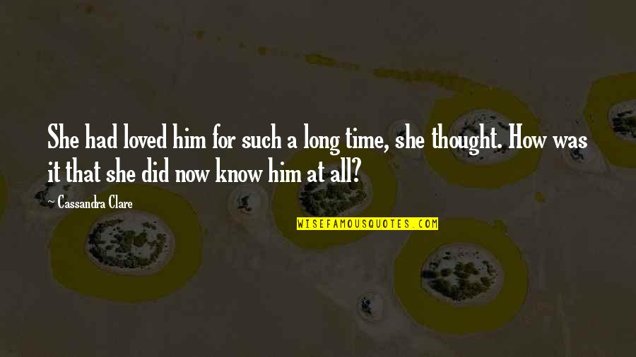Long I Love Him Quotes By Cassandra Clare: She had loved him for such a long