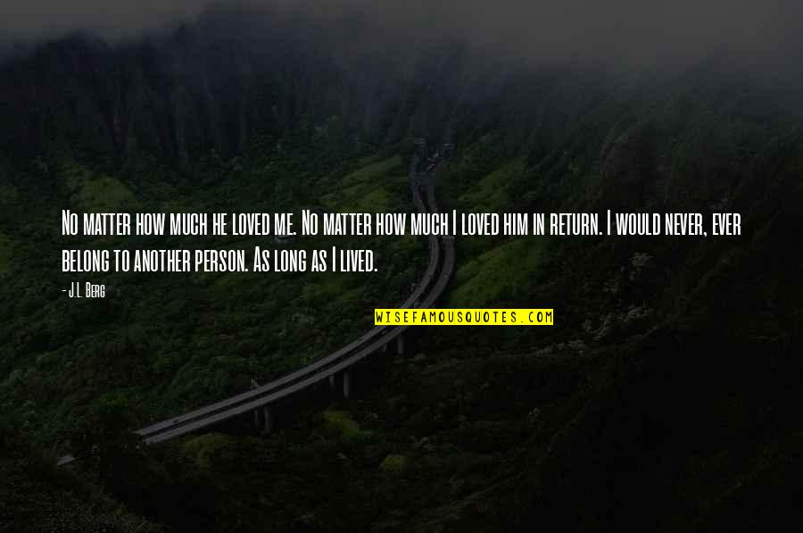 Long I Love Him Quotes By J.L. Berg: No matter how much he loved me. No