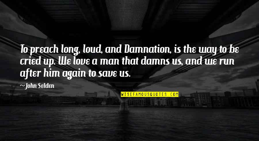 Long I Love Him Quotes By John Selden: To preach long, loud, and Damnation, is the