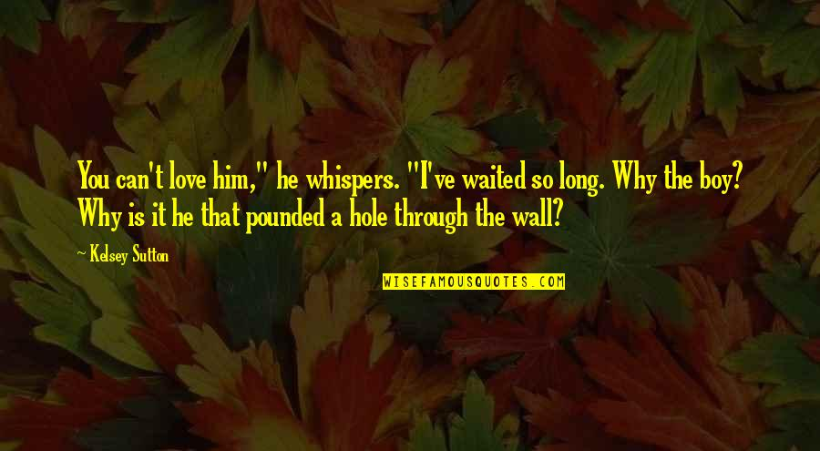 """Long I Love Him Quotes By Kelsey Sutton: You can't love him,"""" he whispers. """"I've waited"""