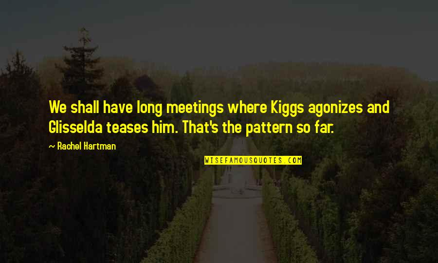 Long I Love Him Quotes By Rachel Hartman: We shall have long meetings where Kiggs agonizes
