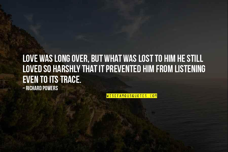 Long I Love Him Quotes By Richard Powers: Love was long over, but what was lost