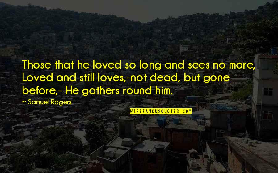 Long I Love Him Quotes By Samuel Rogers: Those that he loved so long and sees