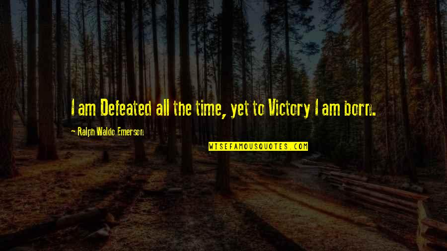 Long Lost Father Quotes By Ralph Waldo Emerson: I am Defeated all the time, yet to