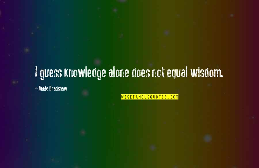Long Lost Relative Quotes By Annie Bradshaw: I guess knowledge alone does not equal wisdom.