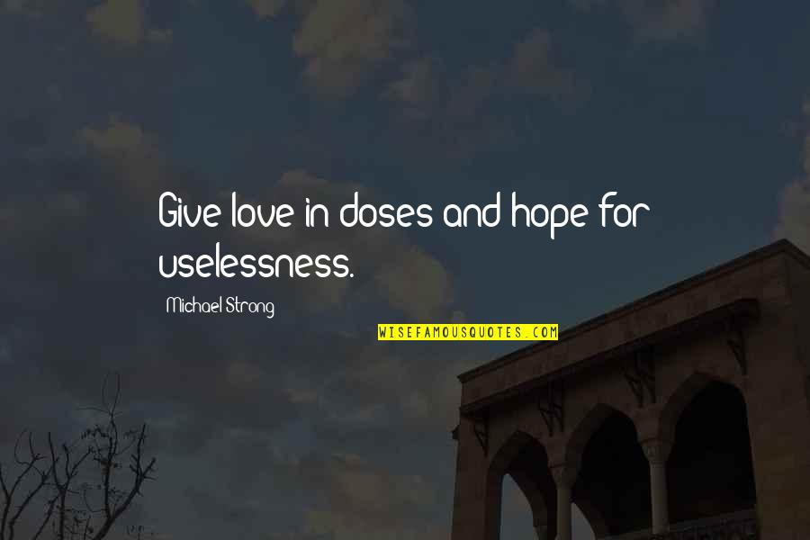Long Race Horse Quotes By Michael Strong: Give love in doses and hope for uselessness.