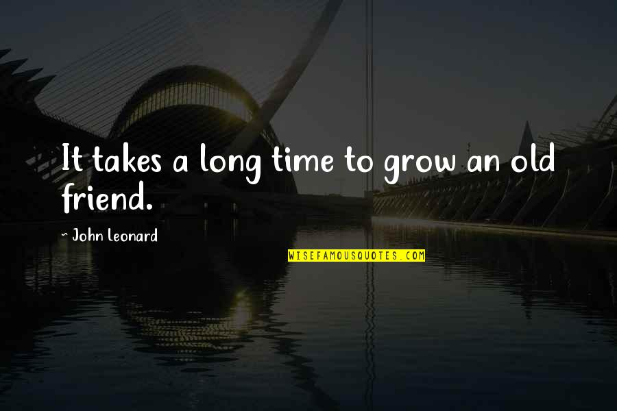 Long Time Best Friend Quotes By John Leonard: It takes a long time to grow an