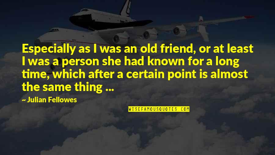 Long Time Best Friend Quotes By Julian Fellowes: Especially as I was an old friend, or