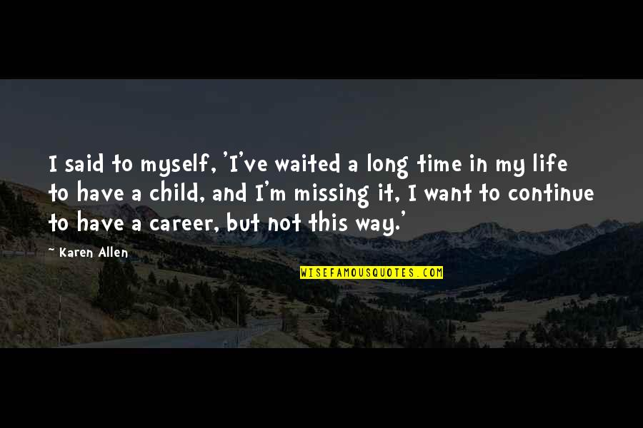 Long Time Missing Quotes By Karen Allen: I said to myself, 'I've waited a long