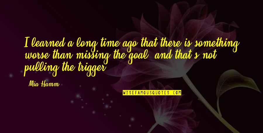 Long Time Missing Quotes By Mia Hamm: I learned a long time ago that there