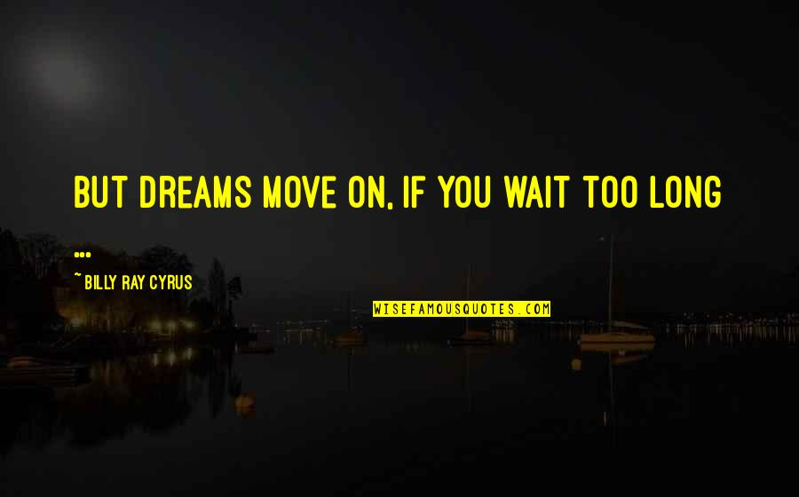 Long Wait Is Over Quotes By Billy Ray Cyrus: But dreams move on, if you wait too