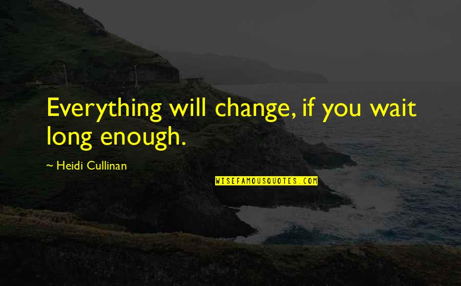 Long Wait Is Over Quotes By Heidi Cullinan: Everything will change, if you wait long enough.