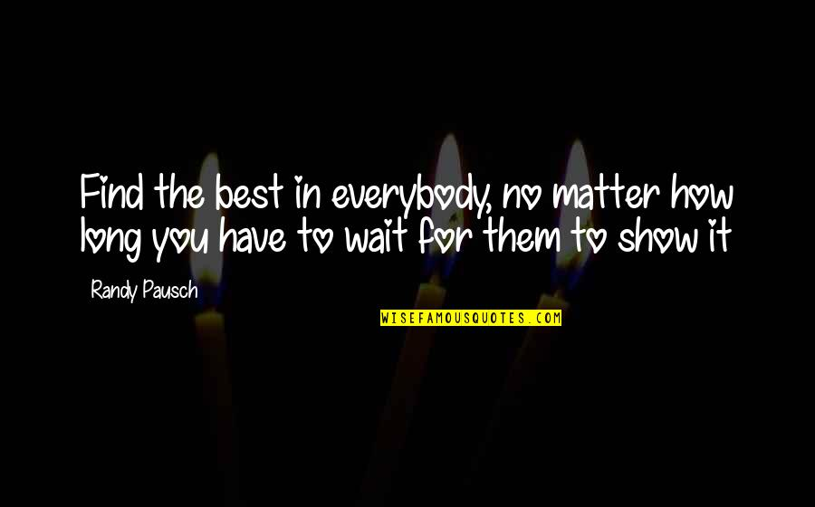Long Wait Is Over Quotes By Randy Pausch: Find the best in everybody, no matter how