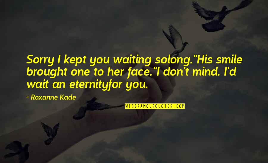 """Long Wait Is Over Quotes By Roxanne Kade: Sorry I kept you waiting solong.""""His smile brought"""