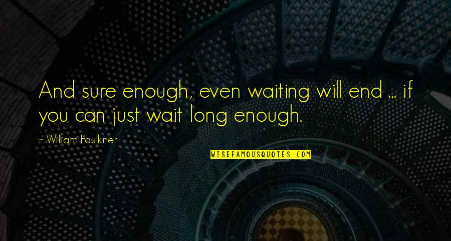 Long Wait Is Over Quotes By William Faulkner: And sure enough, even waiting will end ...