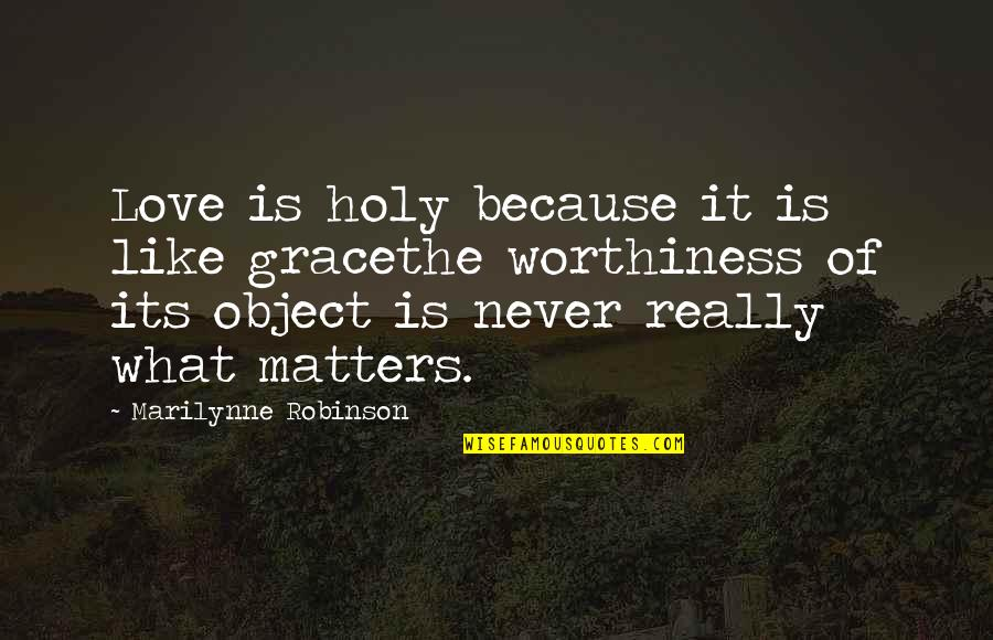 Longbow Quotes By Marilynne Robinson: Love is holy because it is like gracethe