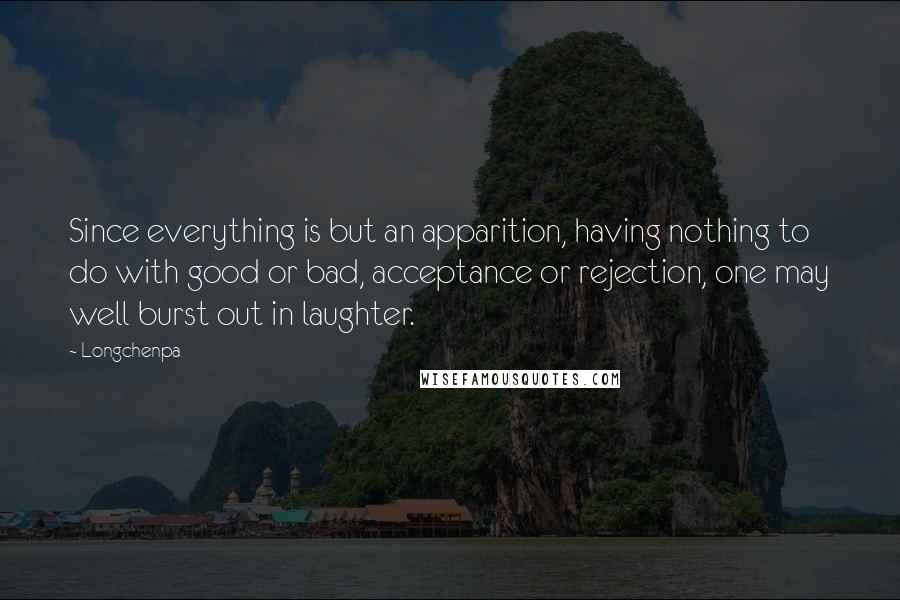 Longchenpa quotes: Since everything is but an apparition, having nothing to do with good or bad, acceptance or rejection, one may well burst out in laughter.