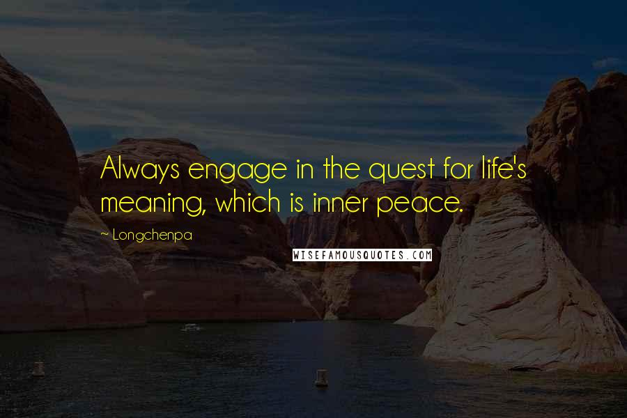 Longchenpa quotes: Always engage in the quest for life's meaning, which is inner peace.