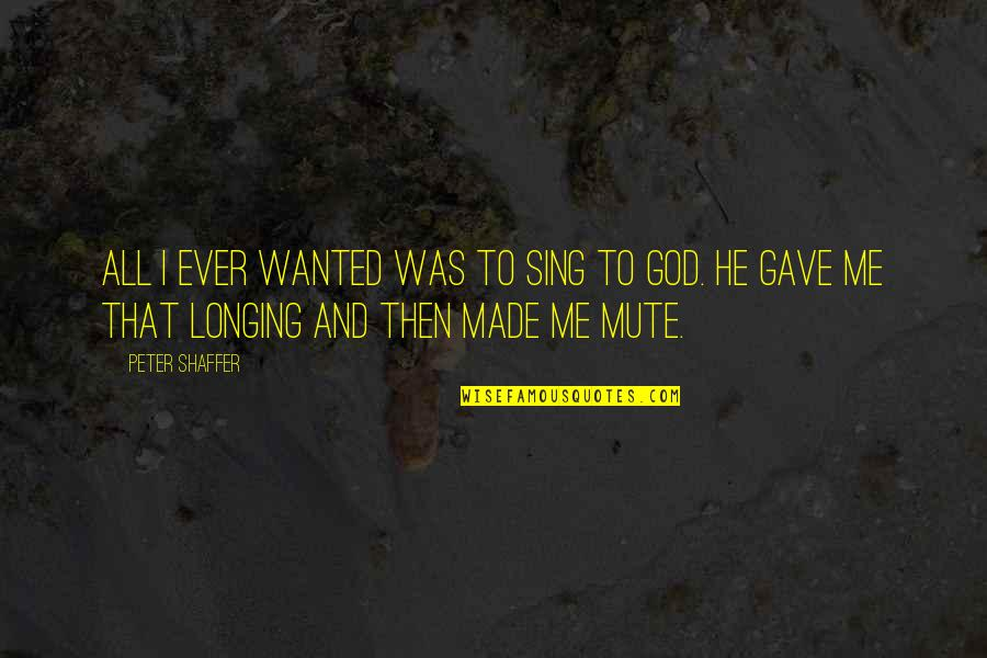 Longing For God Quotes By Peter Shaffer: All I ever wanted was to sing to