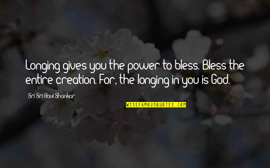 Longing For God Quotes By Sri Sri Ravi Shankar: Longing gives you the power to bless. Bless
