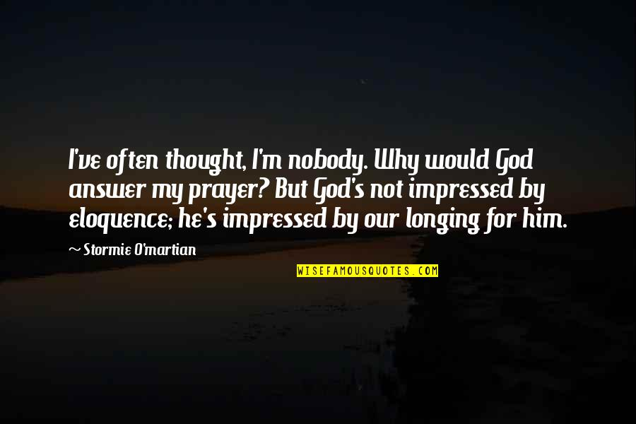 Longing For God Quotes By Stormie O'martian: I've often thought, I'm nobody. Why would God